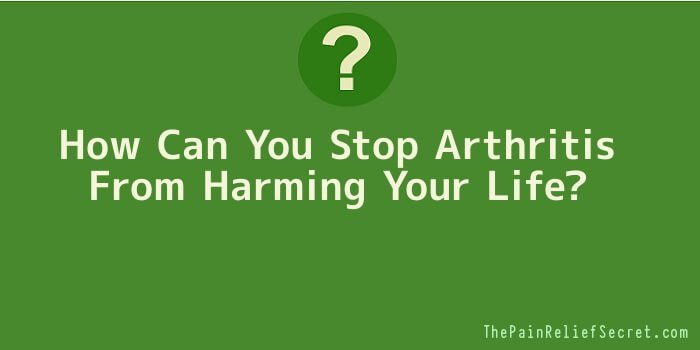How Can You Stop Arthritis From Harming Your Life