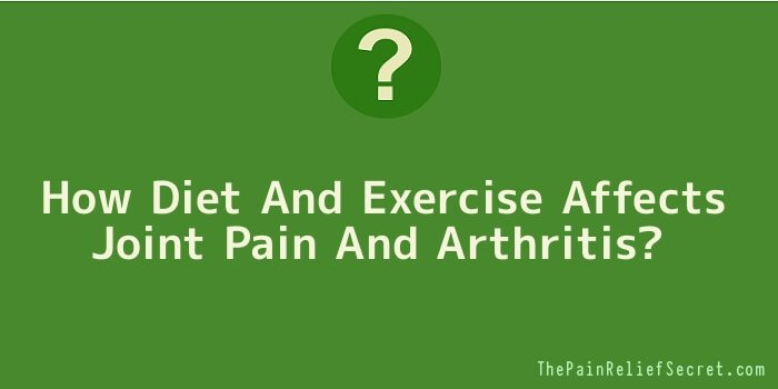 How Diet And Exercise Affects Joint Pain And Arthritis