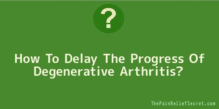 How To Delay The Progress Of Degenerative Arthritis