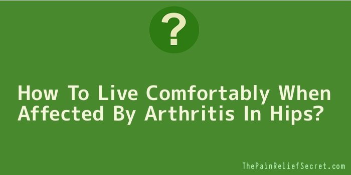 How To Live Comfortably When Affected By Arthritis In Hips