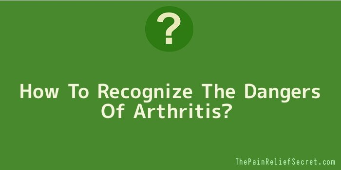 How To Recognize The Dangers Of Arthritis