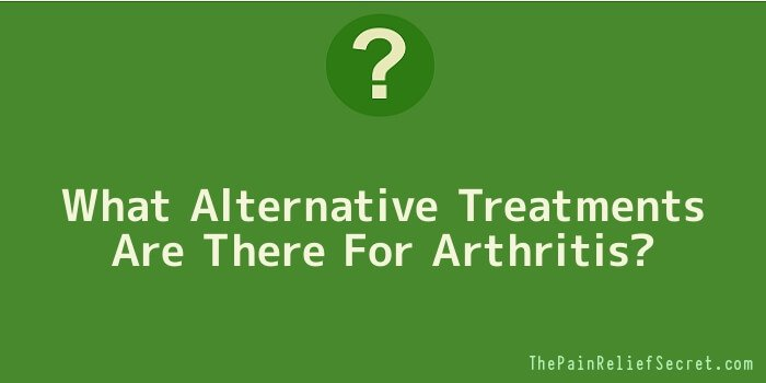 What Alternative Treatments Are There For Arthritis
