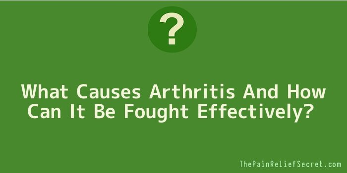 What Causes Arthritis And How Can It Be Fought Effectively