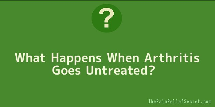 What Happens When Arthritis Goes Untreated
