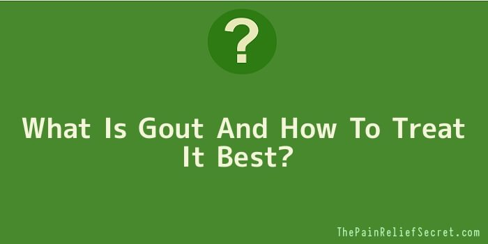 What Is Gout And How To Treat It Best
